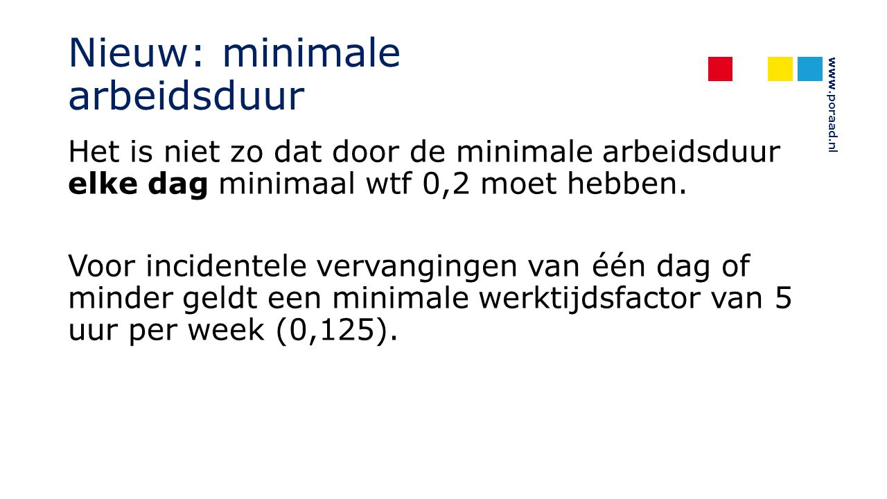 www.poraad.nl Nieuw: minimale arbeidsduur Het is niet zo dat door de minimale arbeidsduur elke dag minimaal wtf 0,2 moet hebben. Voor incidentele verv