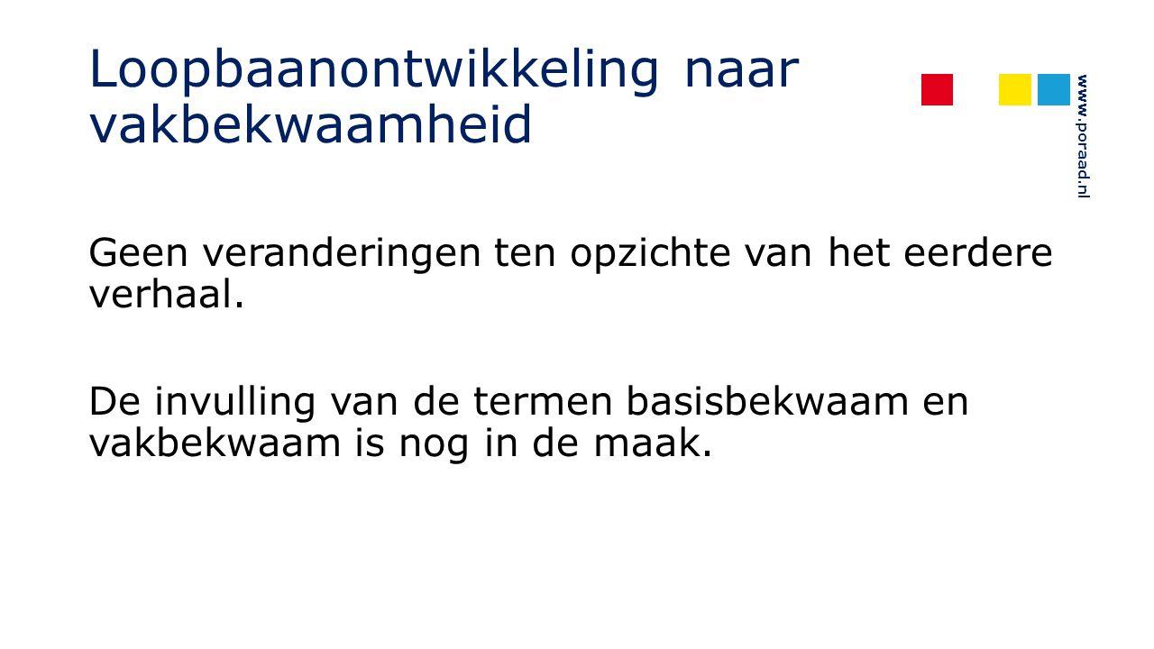 www.poraad.nl Loopbaanontwikkeling naar vakbekwaamheid Geen veranderingen ten opzichte van het eerdere verhaal. De invulling van de termen basisbekwaa