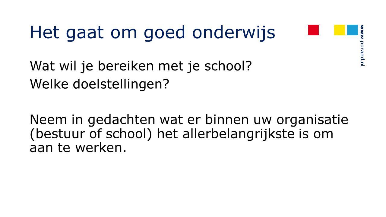 www.poraad.nl Het gaat om goed onderwijs Wat wil je bereiken met je school? Welke doelstellingen? Neem in gedachten wat er binnen uw organisatie (best