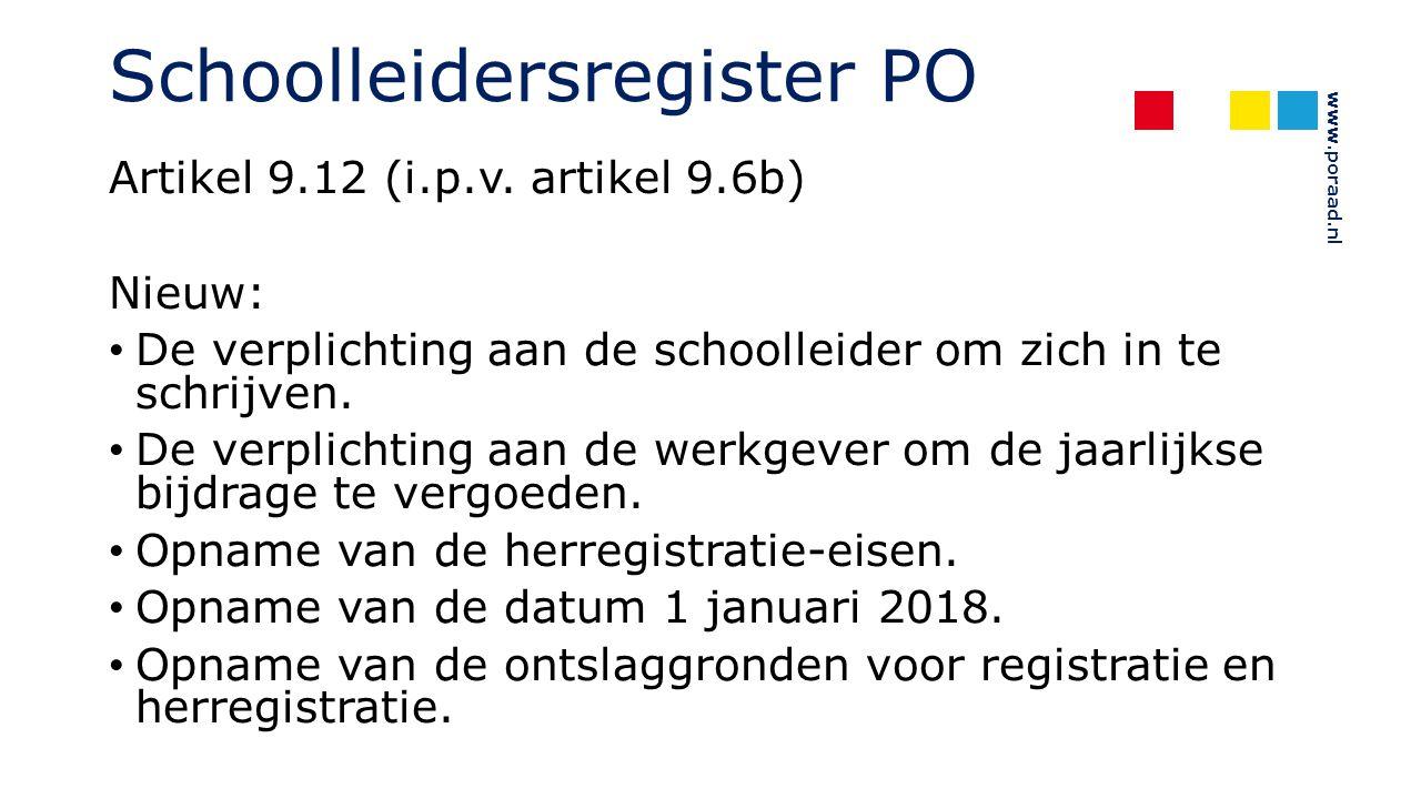 www.poraad.nl Schoolleidersregister PO Artikel 9.12 (i.p.v. artikel 9.6b) Nieuw: De verplichting aan de schoolleider om zich in te schrijven. De verpl