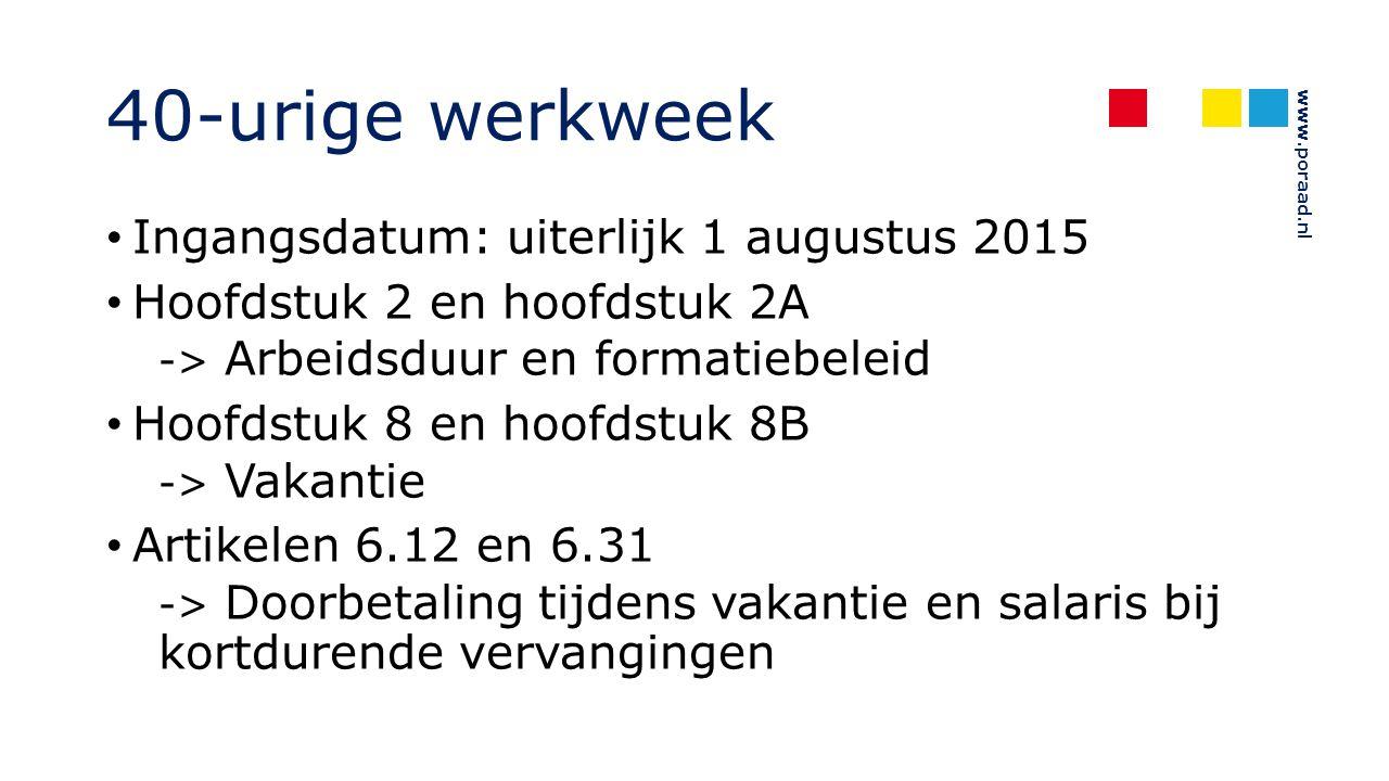www.poraad.nl 40-urige werkweek Ingangsdatum: uiterlijk 1 augustus 2015 Hoofdstuk 2 en hoofdstuk 2A -> Arbeidsduur en formatiebeleid Hoofdstuk 8 en ho
