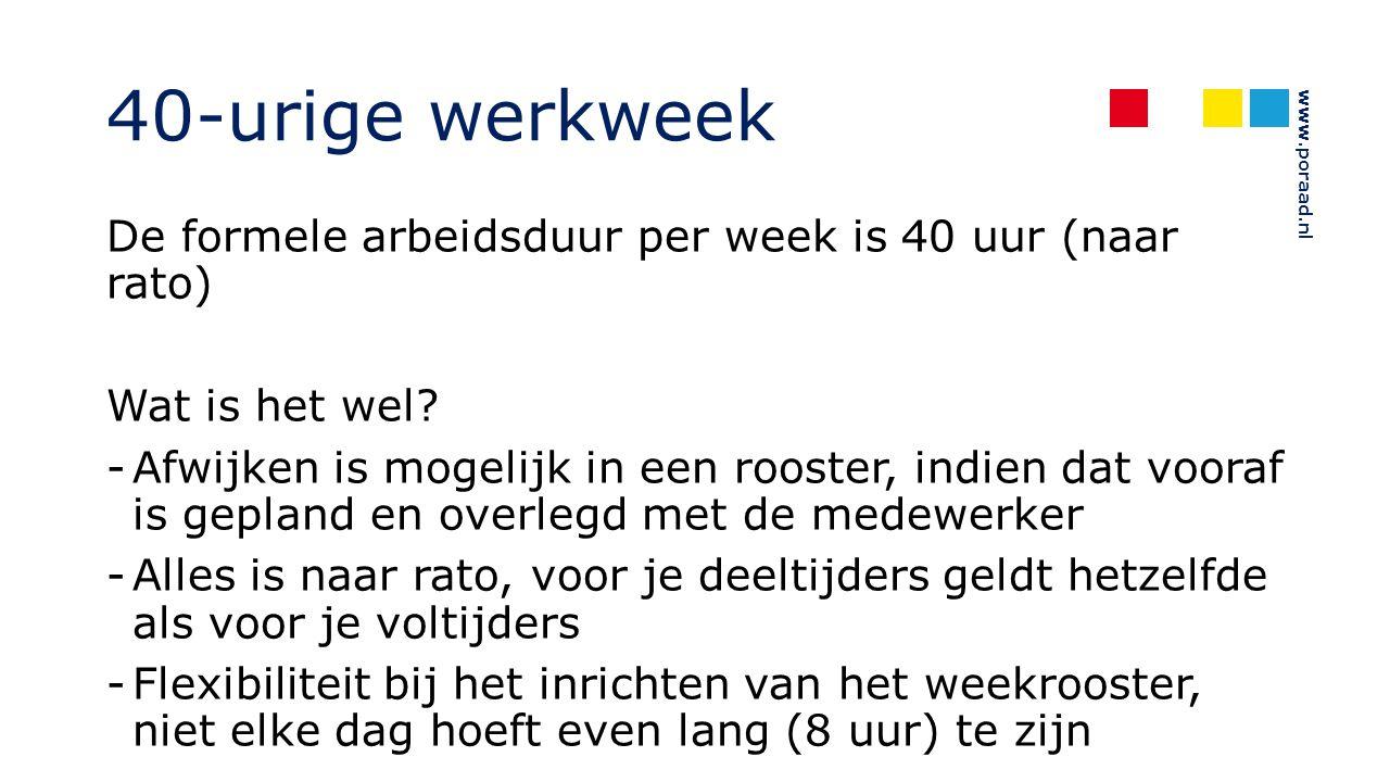 www.poraad.nl 40-urige werkweek De formele arbeidsduur per week is 40 uur (naar rato) Wat is het wel? -Afwijken is mogelijk in een rooster, indien dat
