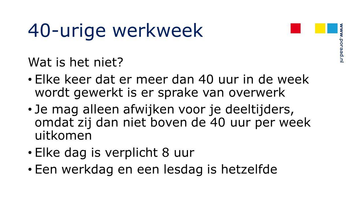www.poraad.nl 40-urige werkweek Wat is het niet? Elke keer dat er meer dan 40 uur in de week wordt gewerkt is er sprake van overwerk Je mag alleen afw