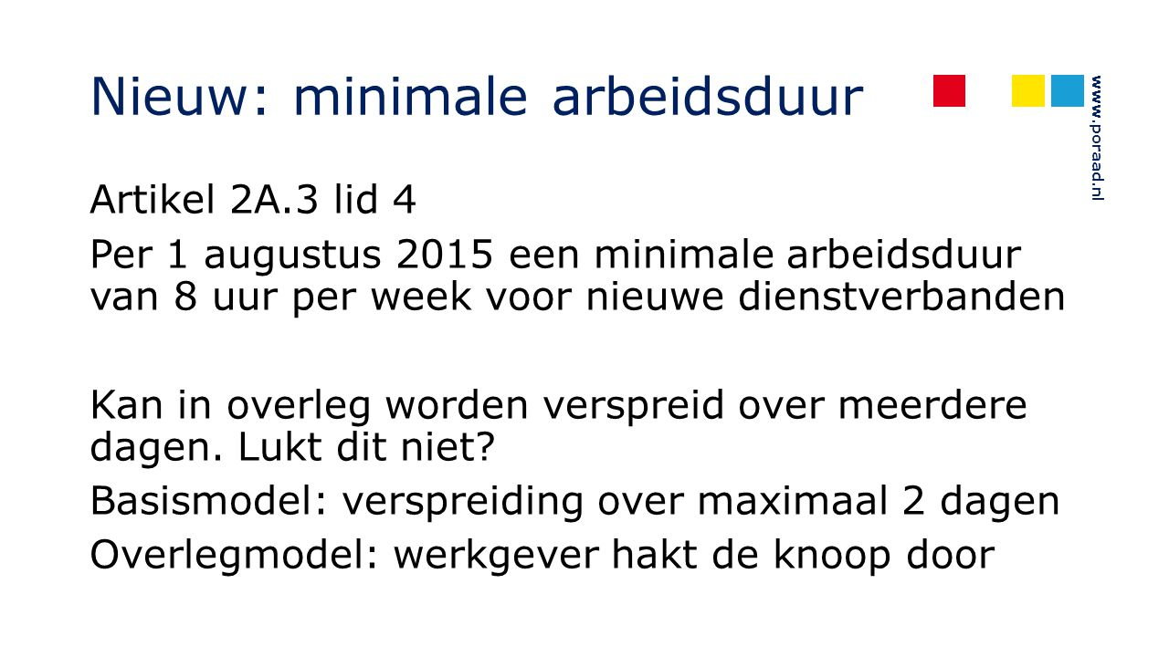 www.poraad.nl Nieuw: minimale arbeidsduur Artikel 2A.3 lid 4 Per 1 augustus 2015 een minimale arbeidsduur van 8 uur per week voor nieuwe dienstverband