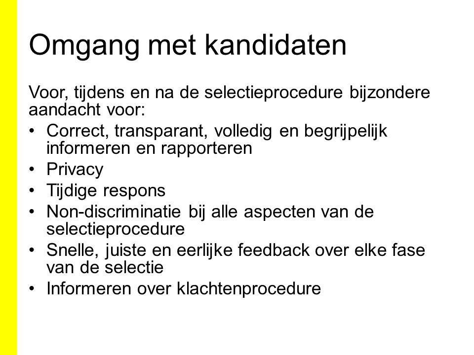 Omgang met kandidaten Voor, tijdens en na de selectieprocedure bijzondere aandacht voor: Correct, transparant, volledig en begrijpelijk informeren en