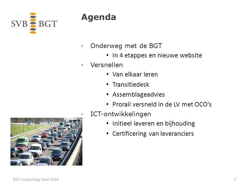 Agenda Onderweg met de BGT In 4 etappes en nieuwe website Versnellen Van elkaar leren Transitiedesk Assemblageadvies Prorail versneld in de LV met OCO's ICT-ontwikkelingen Initieel leveren en bijhouding Certificering van leveranciers BGT contactdag West 20143