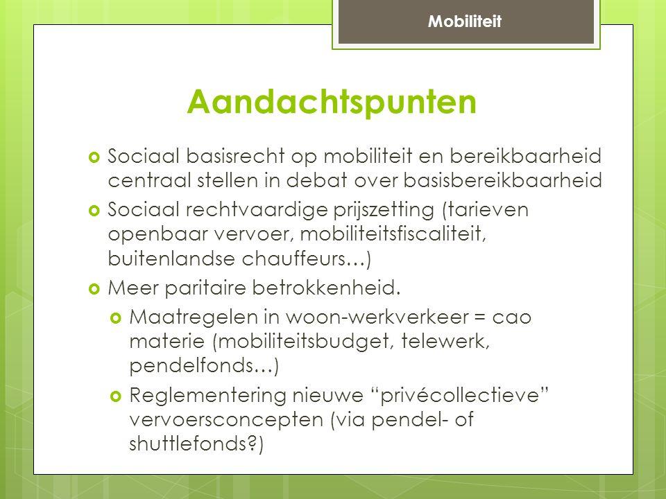 Aandachtspunten  Sociaal basisrecht op mobiliteit en bereikbaarheid centraal stellen in debat over basisbereikbaarheid  Sociaal rechtvaardige prijszetting (tarieven openbaar vervoer, mobiliteitsfiscaliteit, buitenlandse chauffeurs…)  Meer paritaire betrokkenheid.