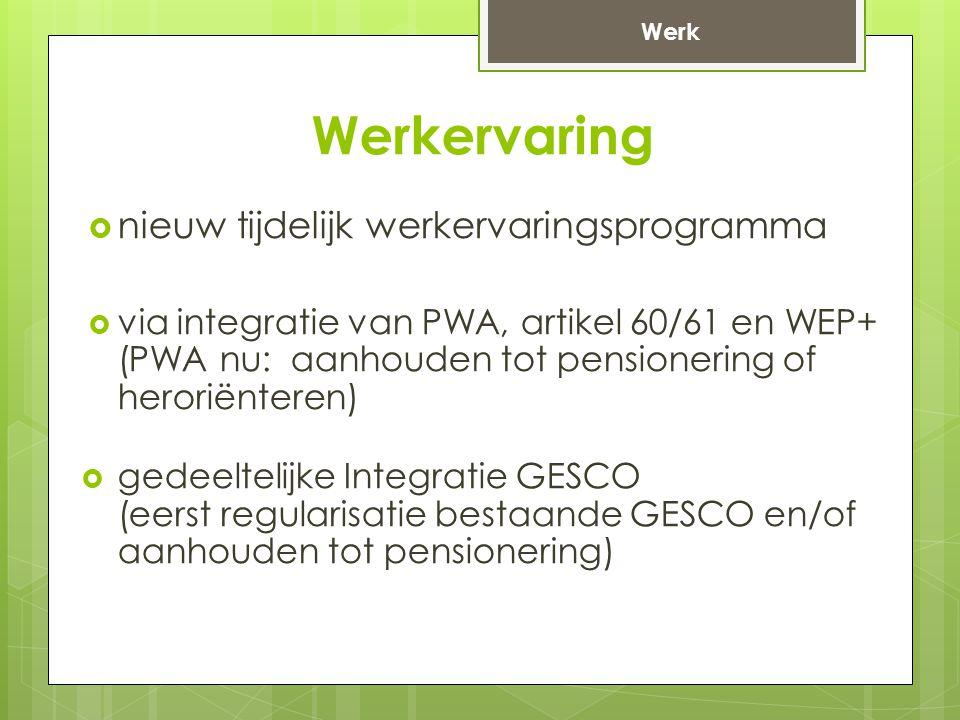 Werkervaring  nieuw tijdelijk werkervaringsprogramma  via integratie van PWA, artikel 60/61 en WEP+ (PWA nu: aanhouden tot pensionering of heroriënteren)  gedeeltelijke Integratie GESCO (eerst regularisatie bestaande GESCO en/of aanhouden tot pensionering) Werk