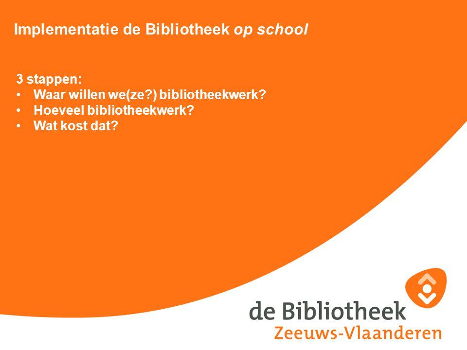 Implementatie de Bibliotheek op school 3 stappen: Waar willen we(ze?) bibliotheekwerk? Hoeveel bibliotheekwerk? Wat kost dat?