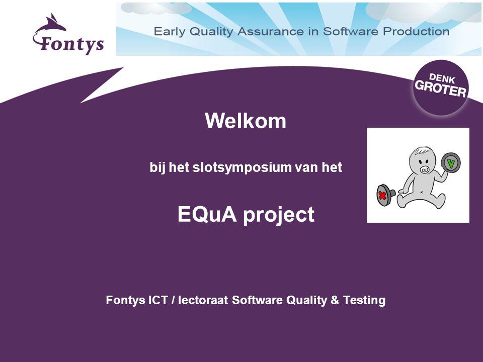 Welkom bij het slotsymposium van het EQuA project Fontys ICT / lectoraat Software Quality & Testing
