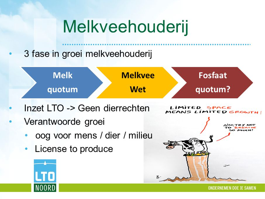 Melkveehouderij Melk quotum Melkvee Wet Fosfaat quotum? 3 fase in groei melkveehouderij Inzet LTO -> Geen dierrechten Verantwoorde groei oog voor mens