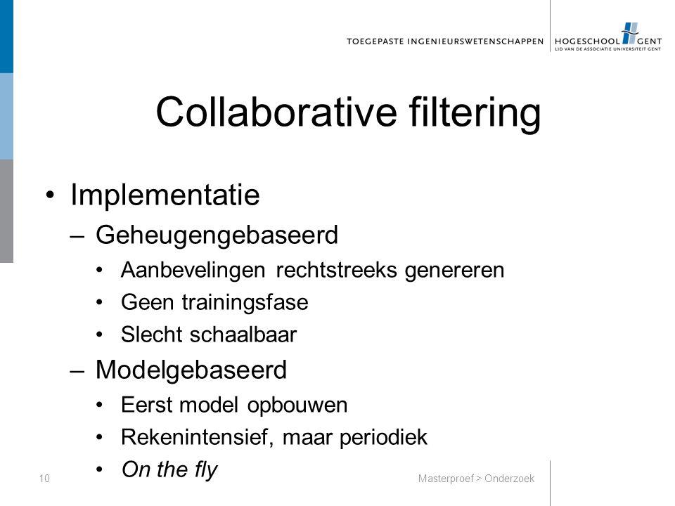 Collaborative filtering Implementatie –Geheugengebaseerd Aanbevelingen rechtstreeks genereren Geen trainingsfase Slecht schaalbaar –Modelgebaseerd Eerst model opbouwen Rekenintensief, maar periodiek On the fly 10Masterproef > Onderzoek