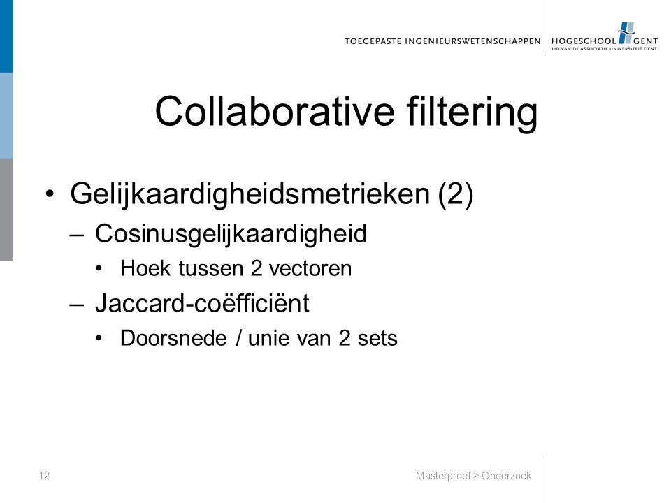 Collaborative filtering Gelijkaardigheidsmetrieken (2) –Cosinusgelijkaardigheid Hoek tussen 2 vectoren –Jaccard-coëfficiënt Doorsnede / unie van 2 sets 12Masterproef > Onderzoek