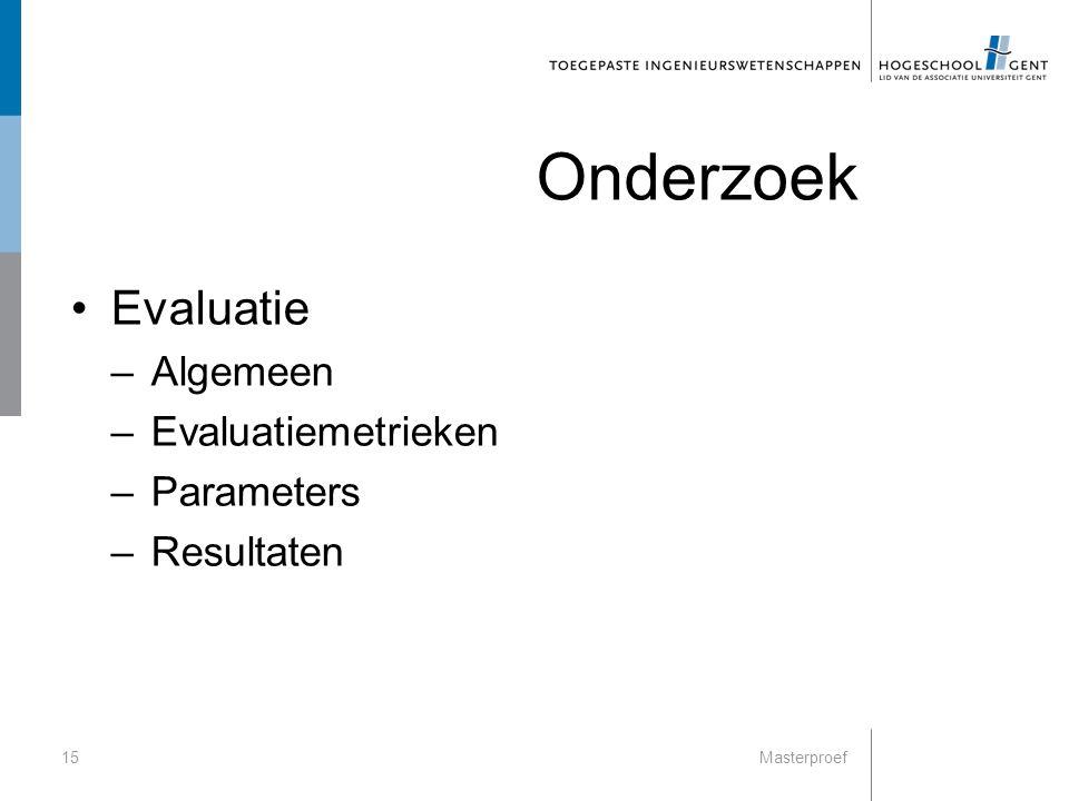 Onderzoek Evaluatie –Algemeen –Evaluatiemetrieken –Parameters –Resultaten 15Masterproef