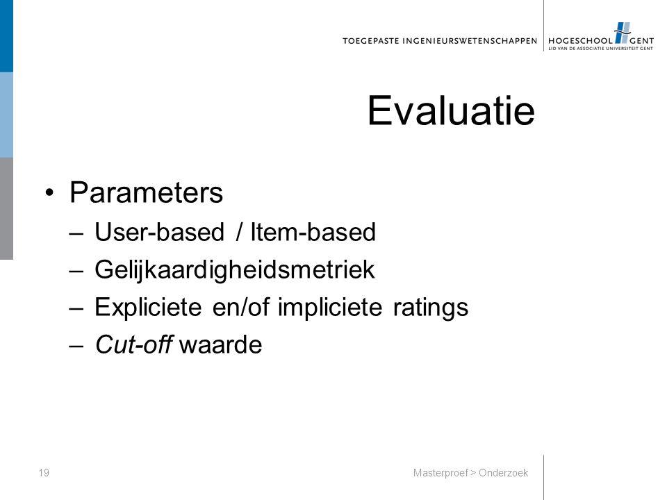 Parameters –User-based / Item-based –Gelijkaardigheidsmetriek –Expliciete en/of impliciete ratings –Cut-off waarde 19Masterproef > Onderzoek