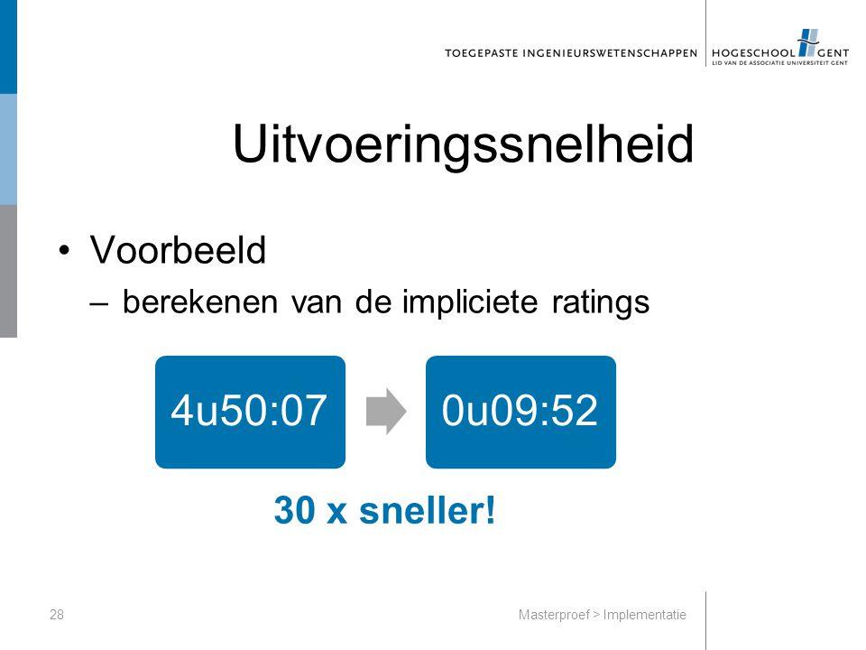 Uitvoeringssnelheid Voorbeeld –berekenen van de impliciete ratings Masterproef > Implementatie28 4u50:070u09:52 30 x sneller!