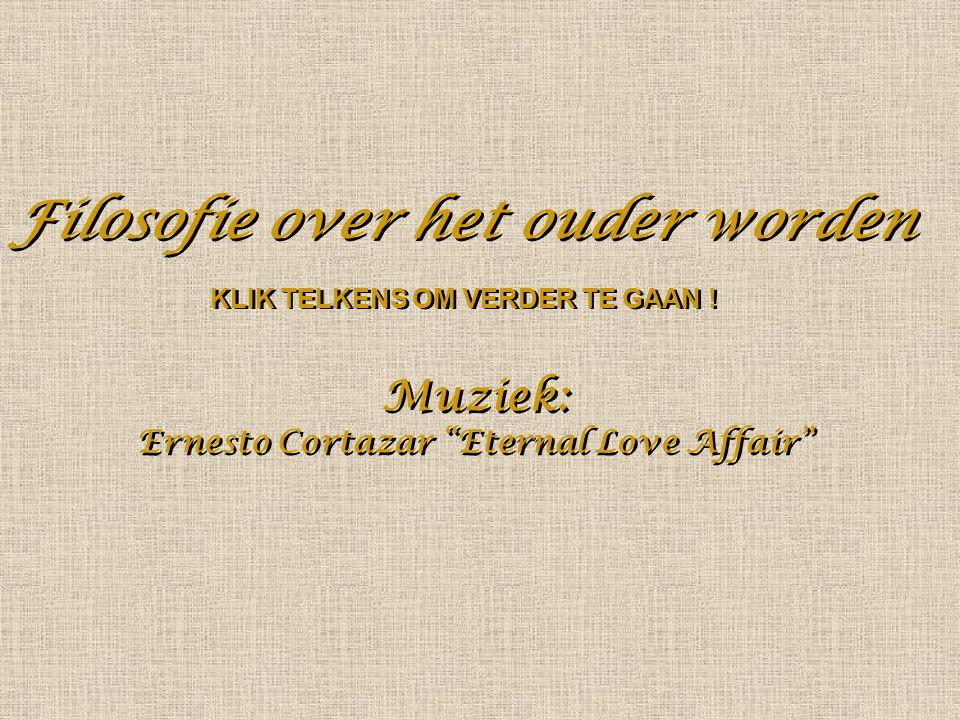 Filosofie over het ouder worden Filosofie over het ouder worden Muziek: Ernesto Cortazar Eternal Love Affair Muziek: Ernesto Cortazar Eternal Love Affair KLIK TELKENS OM VERDER TE GAAN !
