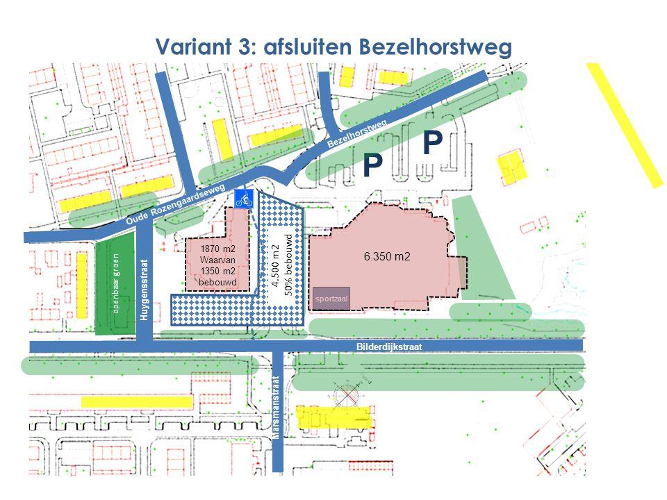 1870 m2 Waarvan 1350 m2 bebouwd P P Marsmanstraat Bezelhorstweg Bilderdijkstraat Bezelhorstweg sportzaal 4.500 m2 50% bebouwd Variant 3: afsluiten Bezelhorstweg openbaar groen Oude Rozengaardseweg Huygensstraat Marsmanstraat 6.350 m2