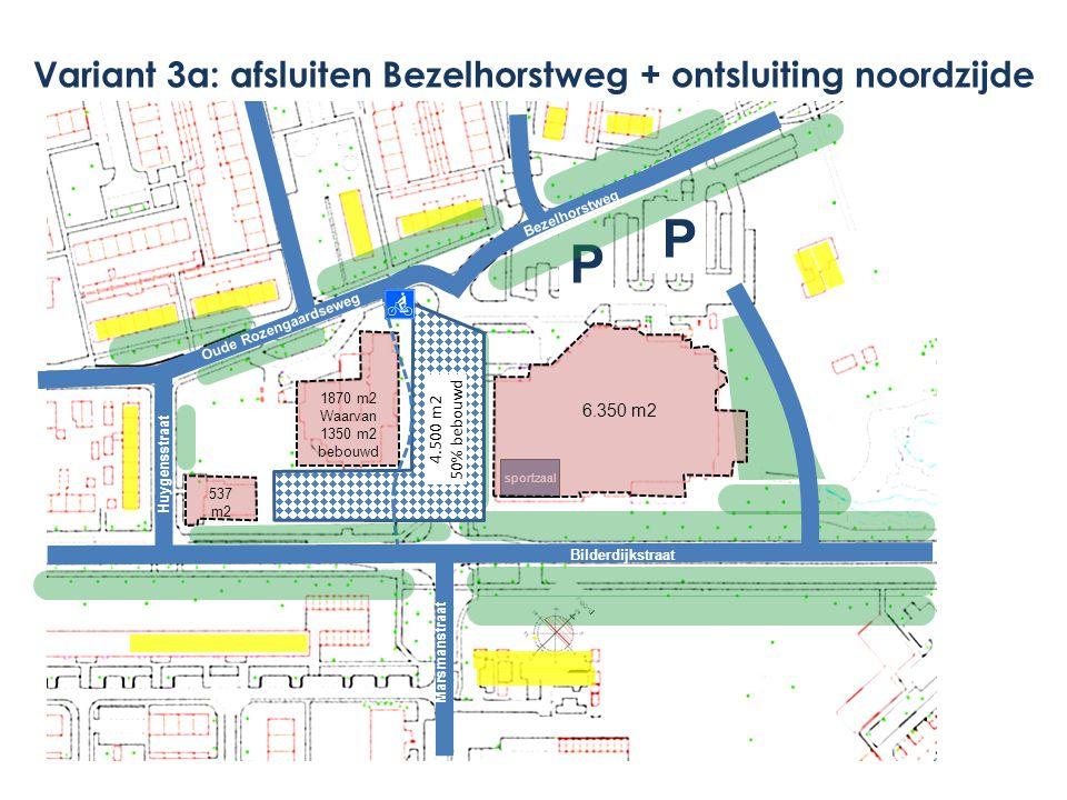 1870 m2 Waarvan 1350 m2 bebouwd P P Marsmanstraat Bezelhorstweg Bilderdijkstraat Bezelhorstweg sportzaal 4.500 m2 50% bebouwd Oude Rozengaardseweg Huygensstraat Variant 3a: afsluiten Bezelhorstweg + ontsluiting noordzijde Marsmanstraat 537 m2 6.350 m2