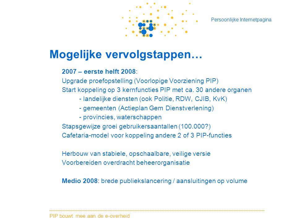 PIP bouwt mee aan de e-overheid Persoonlijke Internetpagina Mogelijke vervolgstappen… 2007 – eerste helft 2008: Upgrade proefopstelling (Voorlopige Voorziening PIP) Start koppeling op 3 kernfuncties PIP met ca.