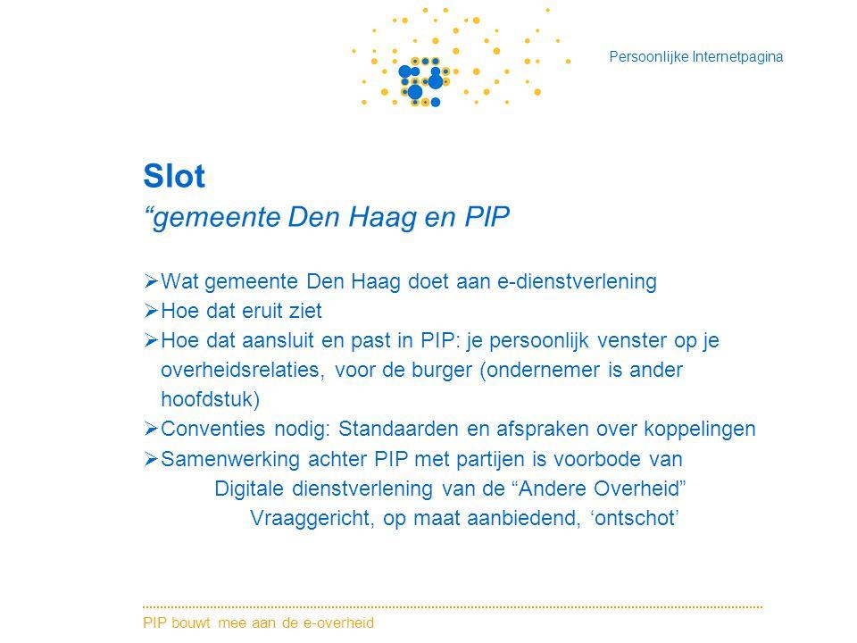 PIP bouwt mee aan de e-overheid Persoonlijke Internetpagina Slot gemeente Den Haag en PIP  Wat gemeente Den Haag doet aan e-dienstverlening  Hoe dat eruit ziet  Hoe dat aansluit en past in PIP: je persoonlijk venster op je overheidsrelaties, voor de burger (ondernemer is ander hoofdstuk)  Conventies nodig: Standaarden en afspraken over koppelingen  Samenwerking achter PIP met partijen is voorbode van Digitale dienstverlening van de Andere Overheid Vraaggericht, op maat aanbiedend, 'ontschot'