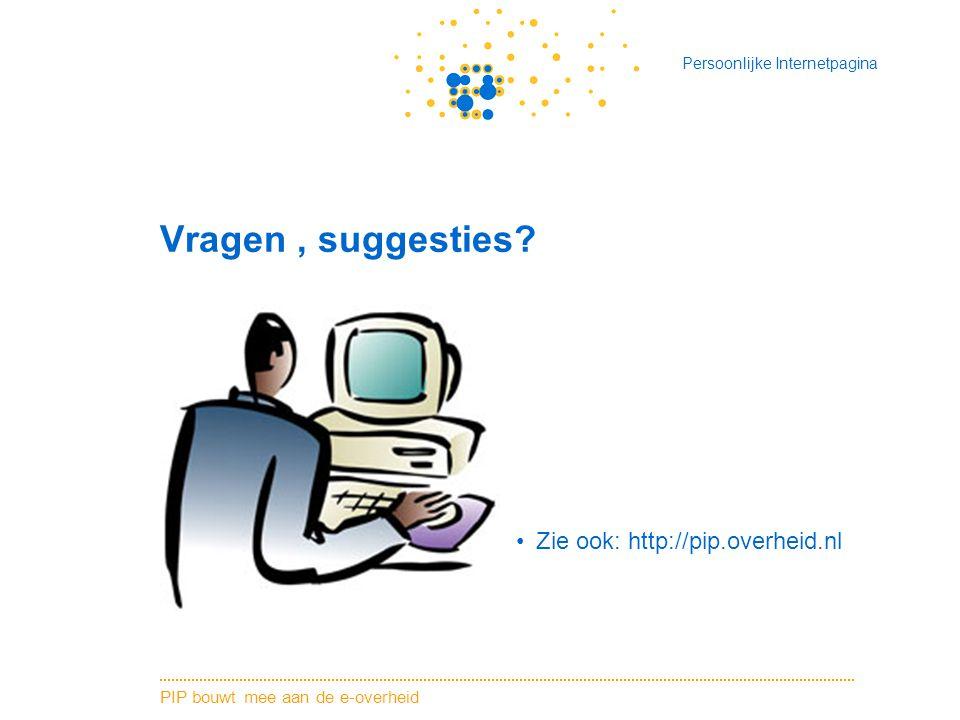 PIP bouwt mee aan de e-overheid Persoonlijke Internetpagina Vragen, suggesties? Zie ook: http://pip.overheid.nl