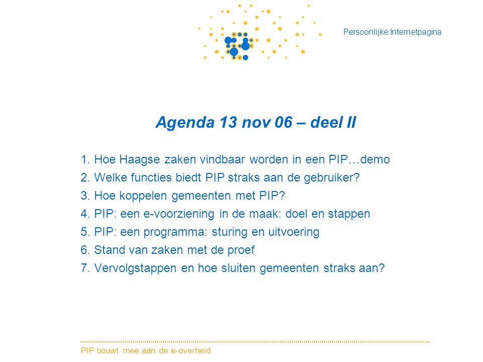 PIP bouwt mee aan de e-overheid Persoonlijke Internetpagina Agenda 13 nov 06 – deel II 1. Hoe Haagse zaken vindbaar worden in een PIP…demo 2. Welke fu