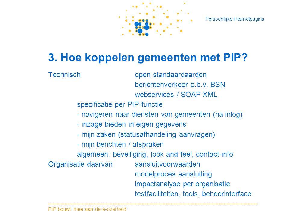 PIP bouwt mee aan de e-overheid Persoonlijke Internetpagina 3. Hoe koppelen gemeenten met PIP? Technischopen standaardaarden berichtenverkeer o.b.v. B