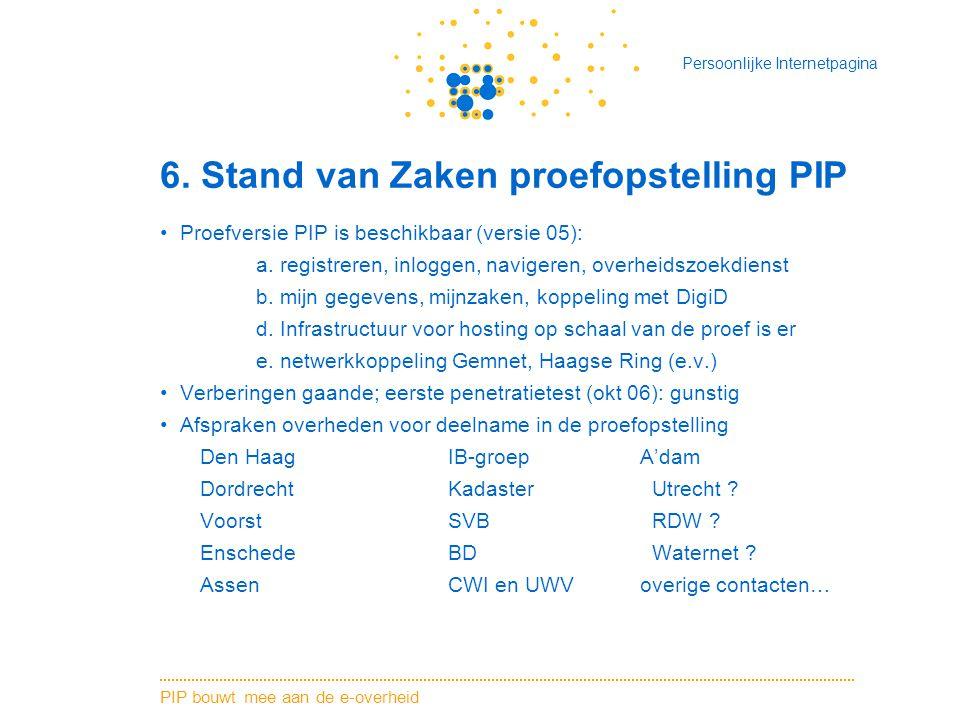 PIP bouwt mee aan de e-overheid Persoonlijke Internetpagina 6. Stand van Zaken proefopstelling PIP Proefversie PIP is beschikbaar (versie 05): a. regi