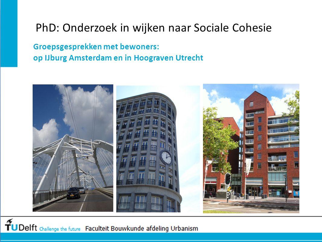 PhD: Onderzoek in wijken naar Sociale Cohesie Groepsgesprekken met bewoners: op IJburg Amsterdam en in Hoograven Utrecht