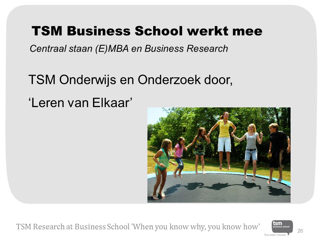 TSM Business School werkt mee TSM Onderwijs en Onderzoek door, 'Leren van Elkaar' TSM Research at Business School When you know why, you know how 26 Centraal staan (E)MBA en Business Research