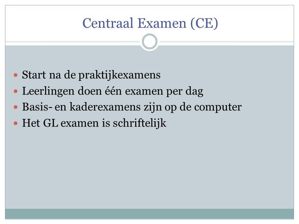 Centraal Examen (CE) Start na de praktijkexamens Leerlingen doen één examen per dag Basis- en kaderexamens zijn op de computer Het GL examen is schrif