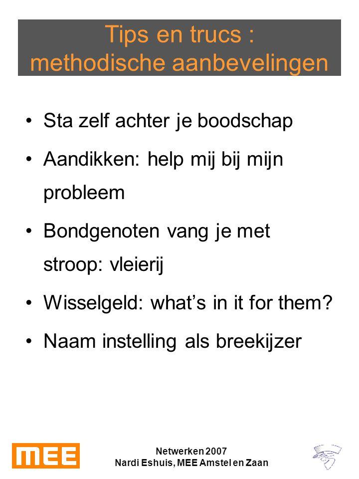 Netwerken 2007 Nardi Eshuis, MEE Amstel en Zaan Tips en trucs : methodische aanbevelingen Sta zelf achter je boodschap Aandikken: help mij bij mijn probleem Bondgenoten vang je met stroop: vleierij Wisselgeld: what's in it for them.