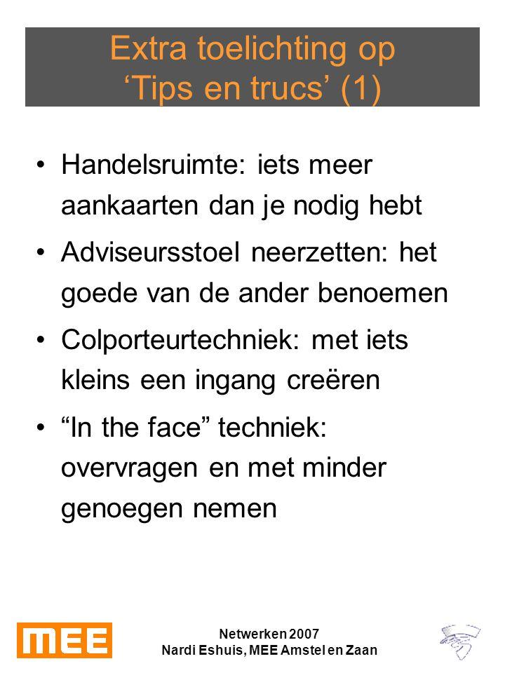 Netwerken 2007 Nardi Eshuis, MEE Amstel en Zaan Extra toelichting op 'Tips en trucs' (1) Handelsruimte: iets meer aankaarten dan je nodig hebt Adviseursstoel neerzetten: het goede van de ander benoemen Colporteurtechniek: met iets kleins een ingang creëren In the face techniek: overvragen en met minder genoegen nemen
