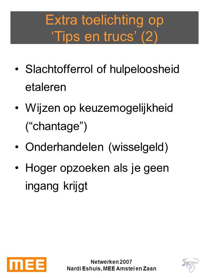 Netwerken 2007 Nardi Eshuis, MEE Amstel en Zaan Extra toelichting op 'Tips en trucs' (2) Slachtofferrol of hulpeloosheid etaleren Wijzen op keuzemogelijkheid ( chantage ) Onderhandelen (wisselgeld) Hoger opzoeken als je geen ingang krijgt