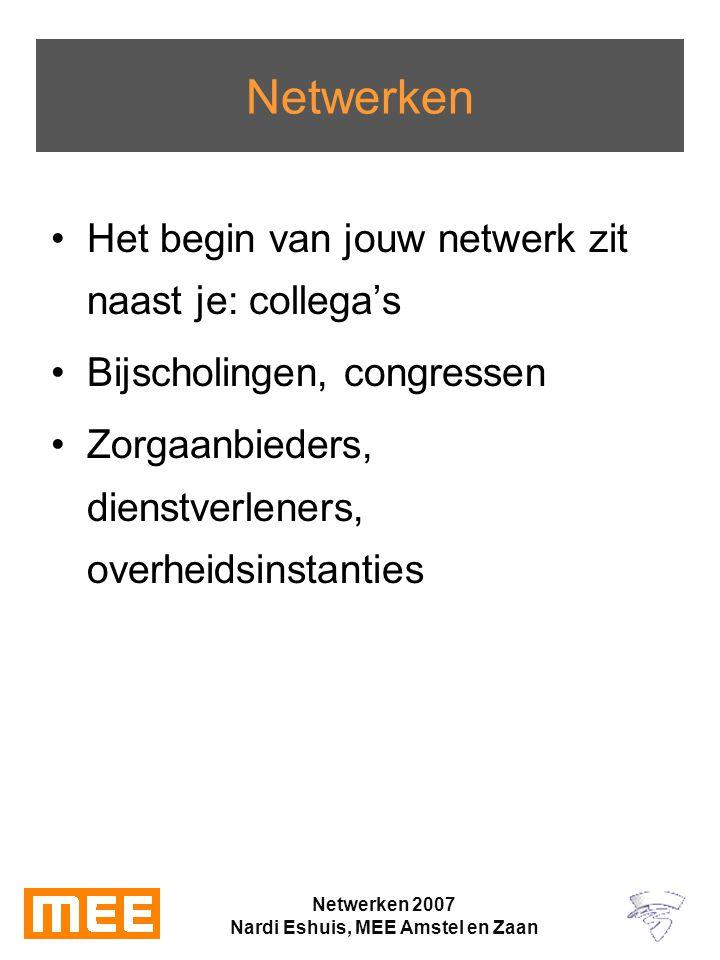 Netwerken 2007 Nardi Eshuis, MEE Amstel en Zaan Netwerken Het begin van jouw netwerk zit naast je: collega's Bijscholingen, congressen Zorgaanbieders, dienstverleners, overheidsinstanties
