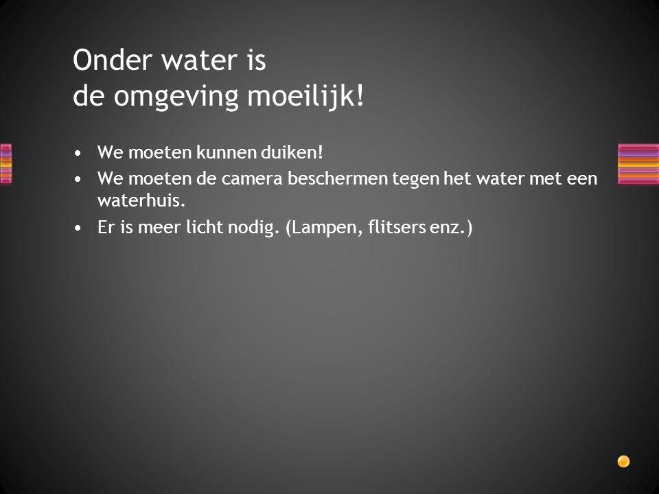 We moeten kunnen duiken! We moeten de camera beschermen tegen het water met een waterhuis. Er is meer licht nodig. (Lampen, flitsers enz.) Onder water