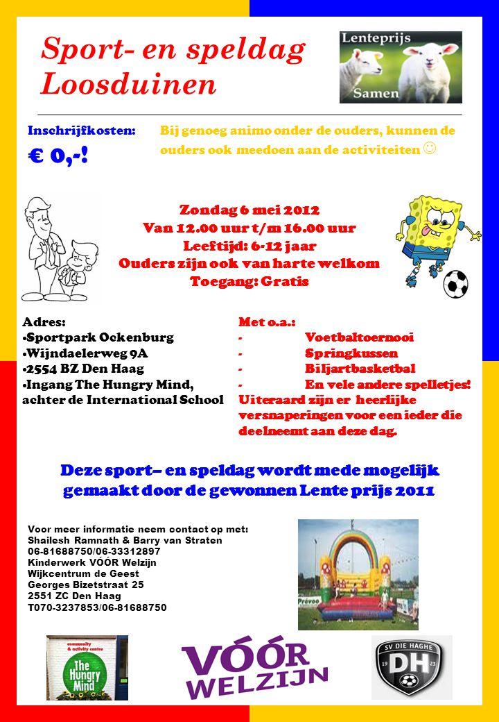 Sport- en speldag Loosduinen Voor meer informatie neem contact op met: Shailesh Ramnath & Barry van Straten 06-81688750/06-33312897 Kinderwerk VÓÓR Welzijn Wijkcentrum de Geest Georges Bizetstraat 25 2551 ZC Den Haag T070-3237853/06-81688750 Zondag 6 mei 2012 Van 12.00 uur t/m 16.00 uur Leeftijd: 6-12 jaar Ouders zijn ook van harte welkom Toegang: Gratis Met o.a.: -Voetbaltoernooi -Springkussen -Biljartbasketbal -En vele andere spelletjes.