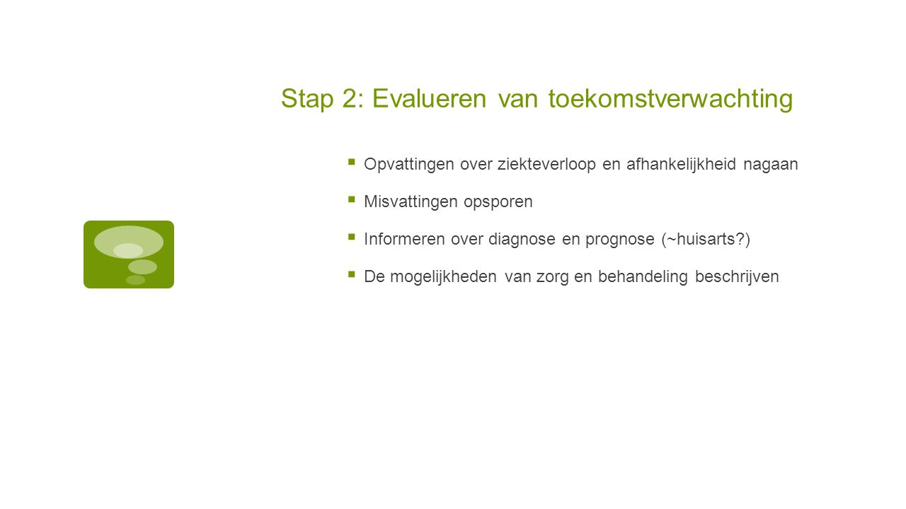 Stap 2: Evalueren van toekomstverwachting  Opvattingen over ziekteverloop en afhankelijkheid nagaan  Misvattingen opsporen  Informeren over diagnos