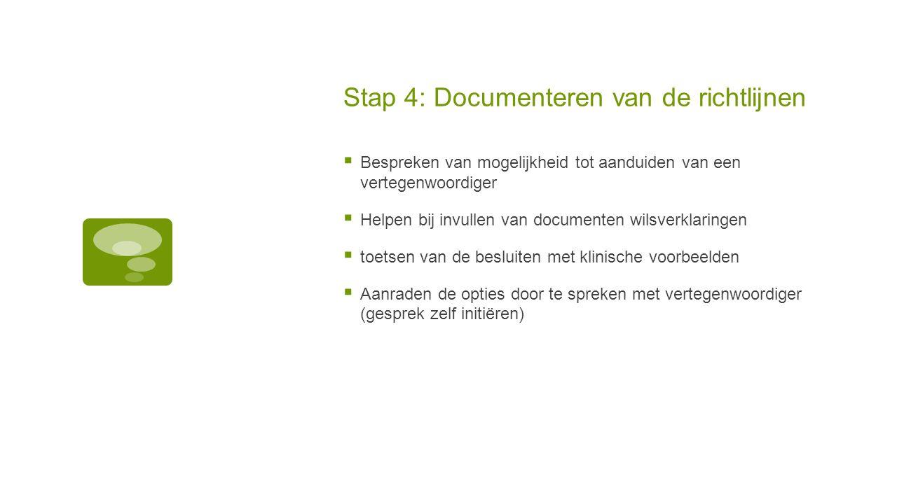 Stap 4: Documenteren van de richtlijnen  Bespreken van mogelijkheid tot aanduiden van een vertegenwoordiger  Helpen bij invullen van documenten wils