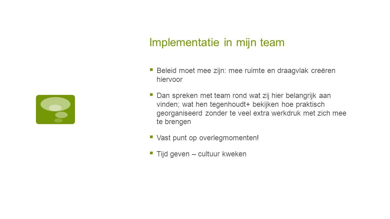 Implementatie in mijn team  Beleid moet mee zijn: mee ruimte en draagvlak creëren hiervoor  Dan spreken met team rond wat zij hier belangrijk aan vi