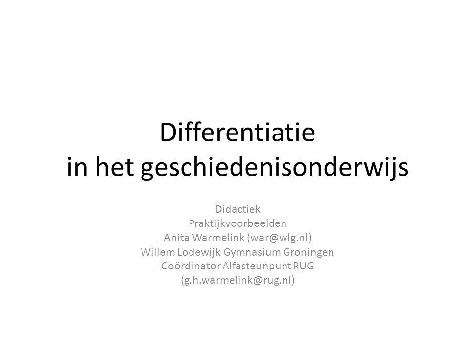 Differentiatie in het geschiedenisonderwijs Didactiek Praktijkvoorbeelden Anita Warmelink (war@wlg.nl) Willem Lodewijk Gymnasium Groningen Coördinator