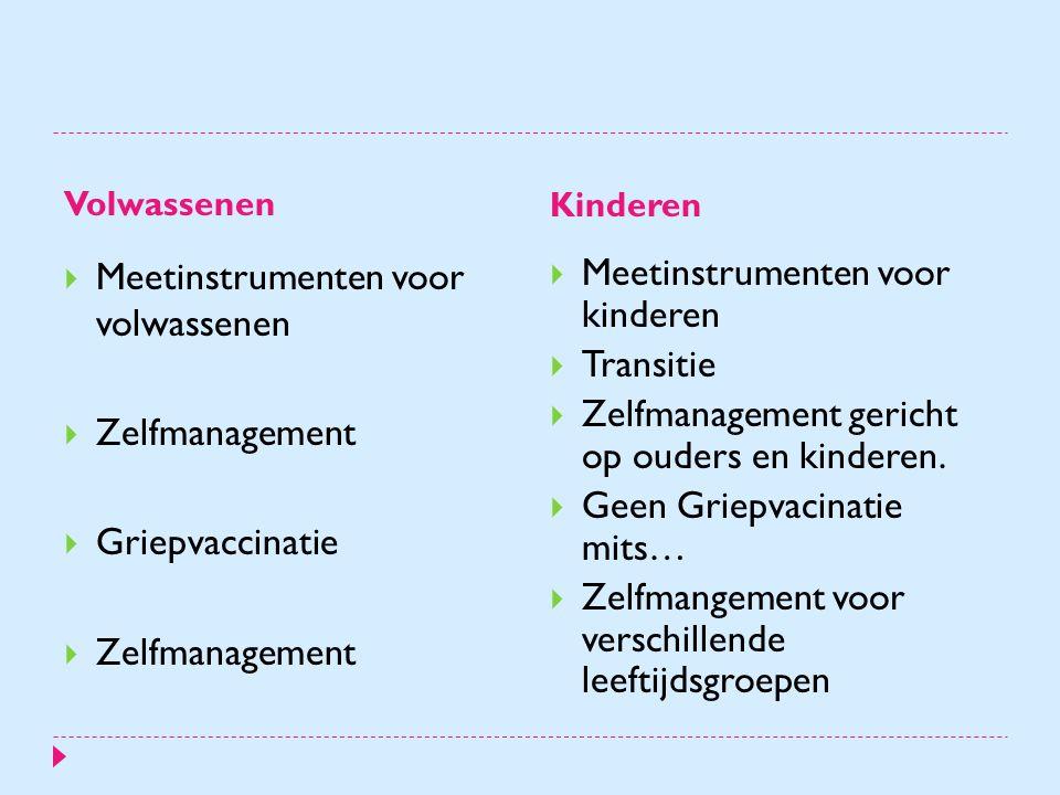 Volwassenen Kinderen  Meetinstrumenten voor volwassenen  Zelfmanagement  Griepvaccinatie  Zelfmanagement  Meetinstrumenten voor kinderen  Transitie  Zelfmanagement gericht op ouders en kinderen.