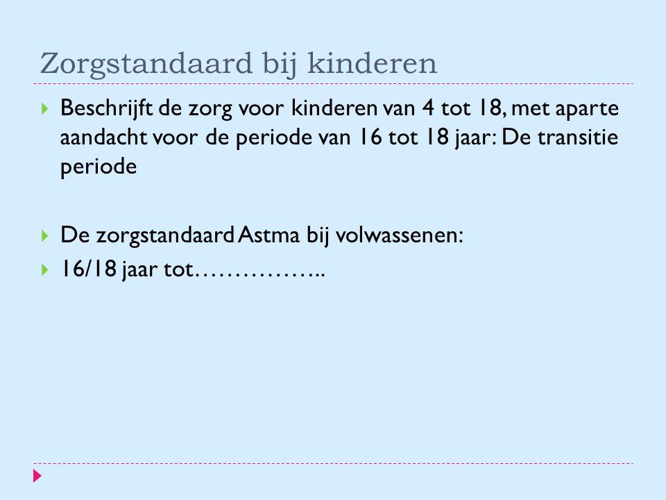 Zorgstandaard bij kinderen  Beschrijft de zorg voor kinderen van 4 tot 18, met aparte aandacht voor de periode van 16 tot 18 jaar: De transitie periode  De zorgstandaard Astma bij volwassenen:  16/18 jaar tot……………..