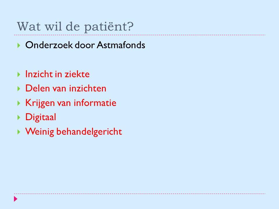 Wat wil de patiënt?  Onderzoek door Astmafonds  Inzicht in ziekte  Delen van inzichten  Krijgen van informatie  Digitaal  Weinig behandelgericht