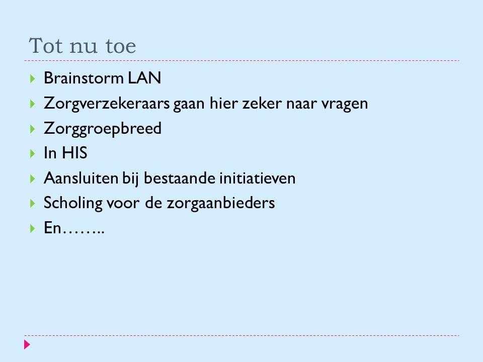 Tot nu toe  Brainstorm LAN  Zorgverzekeraars gaan hier zeker naar vragen  Zorggroepbreed  In HIS  Aansluiten bij bestaande initiatieven  Scholing voor de zorgaanbieders  En……..