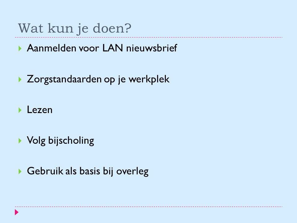 Wat kun je doen?  Aanmelden voor LAN nieuwsbrief  Zorgstandaarden op je werkplek  Lezen  Volg bijscholing  Gebruik als basis bij overleg