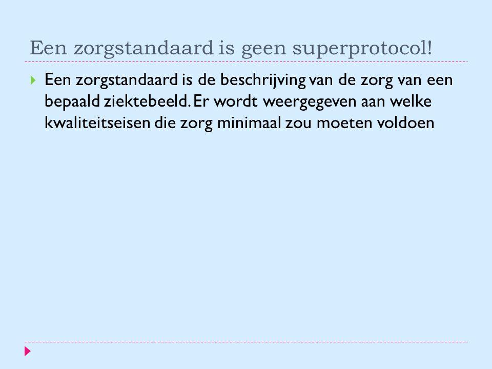 Een zorgstandaard is geen superprotocol!  Een zorgstandaard is de beschrijving van de zorg van een bepaald ziektebeeld. Er wordt weergegeven aan welk