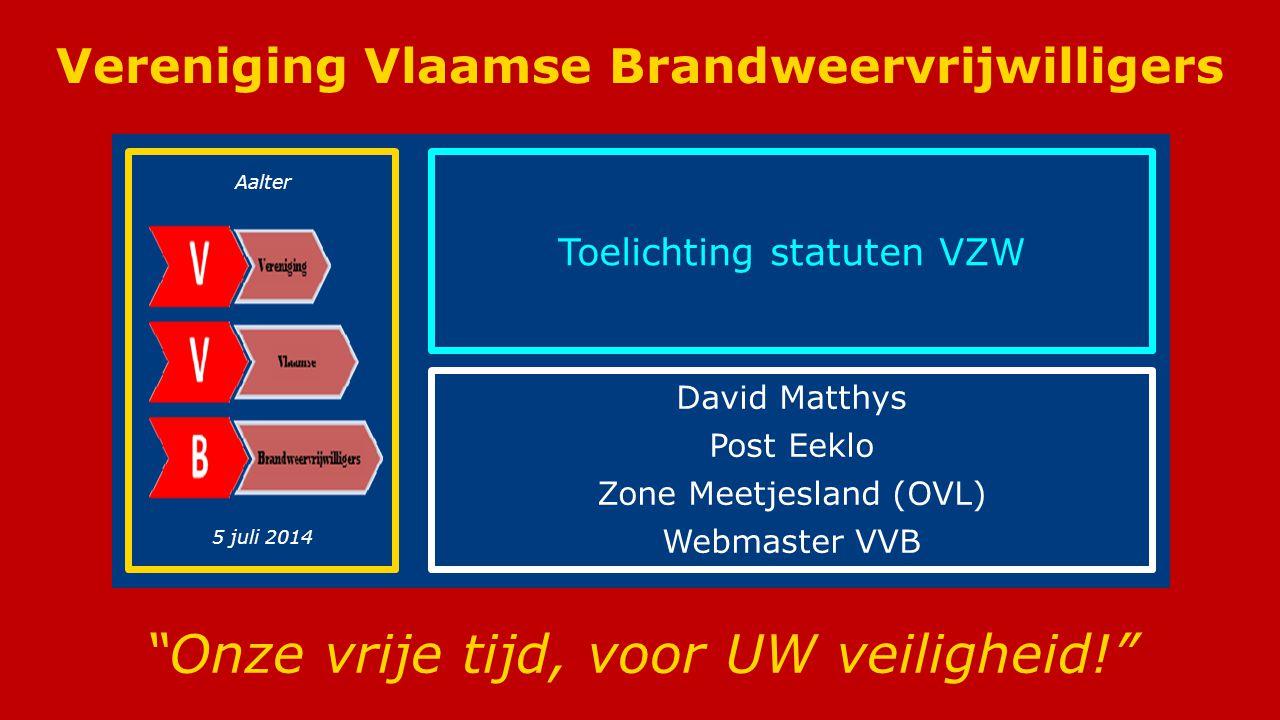 Vereniging Vlaamse Brandweervrijwilligers (VVB) Vereniging Vlaamse Brandweervrijwilligers Onze vrije tijd, voor UW veiligheid! Toelichting statuten VZW David Matthys Post Eeklo Zone Meetjesland (OVL) Webmaster VVB Aalter 5 juli 2014