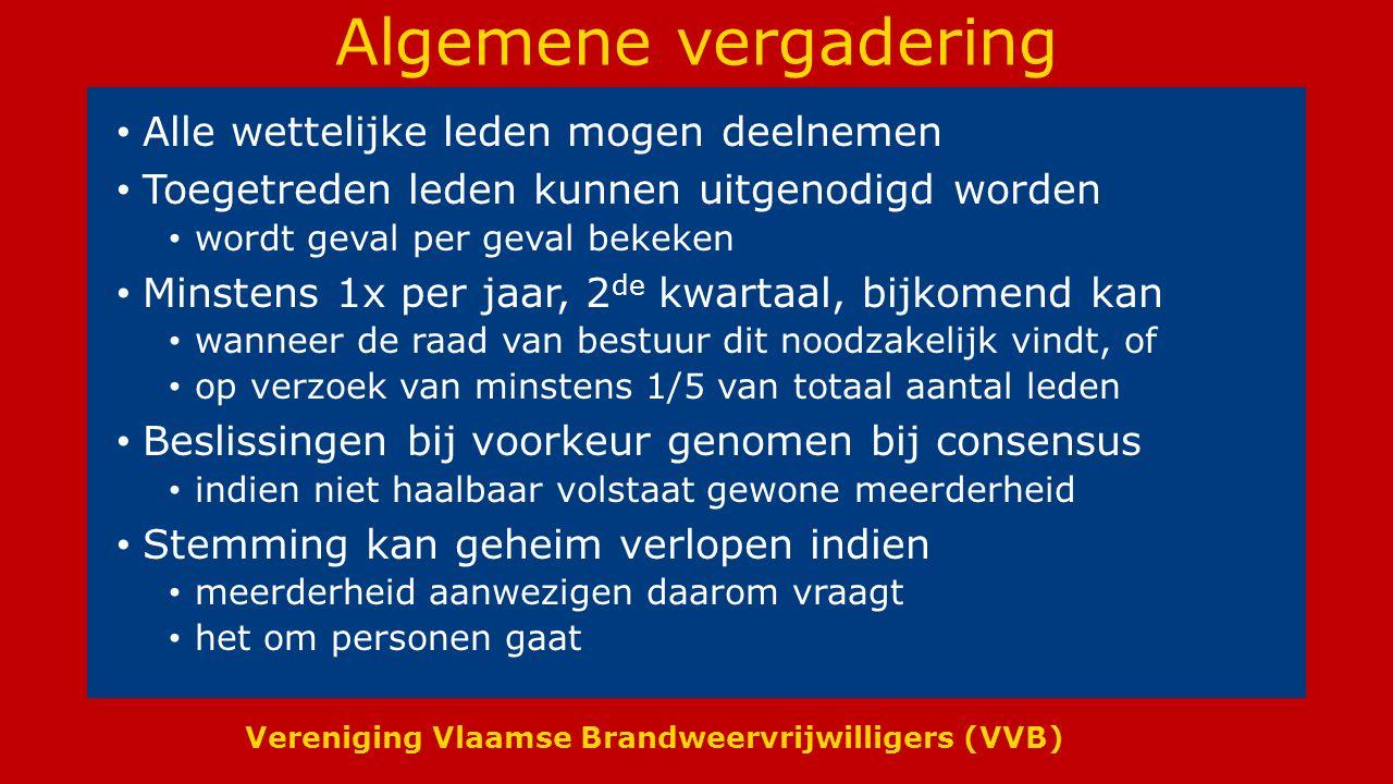 Vereniging Vlaamse Brandweervrijwilligers (VVB) Algemene vergadering Alle wettelijke leden mogen deelnemen Toegetreden leden kunnen uitgenodigd worden wordt geval per geval bekeken Minstens 1x per jaar, 2 de kwartaal, bijkomend kan wanneer de raad van bestuur dit noodzakelijk vindt, of op verzoek van minstens 1/5 van totaal aantal leden Beslissingen bij voorkeur genomen bij consensus indien niet haalbaar volstaat gewone meerderheid Stemming kan geheim verlopen indien meerderheid aanwezigen daarom vraagt het om personen gaat